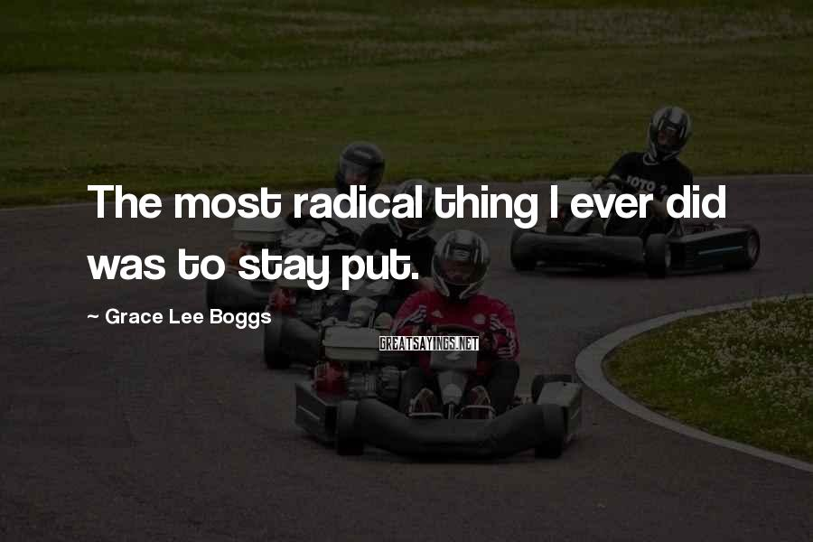 Grace Lee Boggs Sayings: The most radical thing I ever did was to stay put.