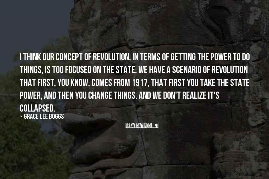 Grace Lee Boggs Sayings: I think our concept of revolution, in terms of getting the power to do things,