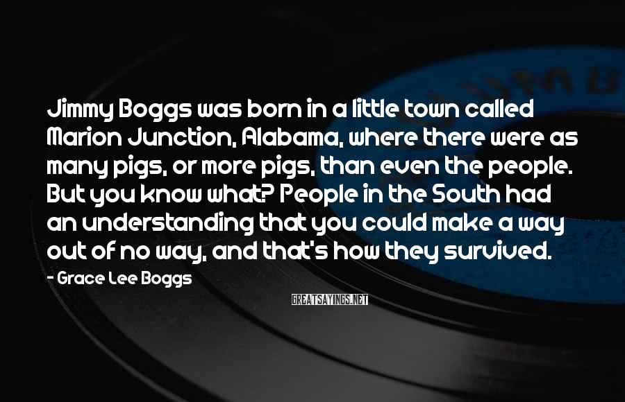 Grace Lee Boggs Sayings: Jimmy Boggs was born in a little town called Marion Junction, Alabama, where there were