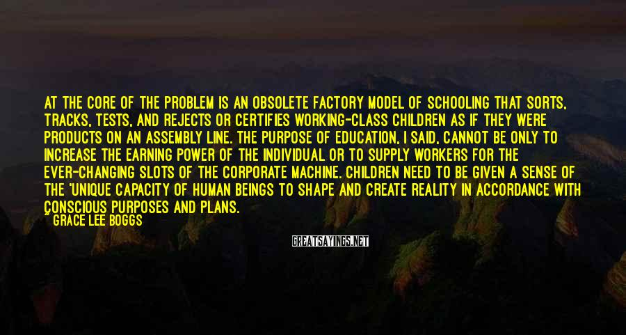 Grace Lee Boggs Sayings: At the core of the problem is an obsolete factory model of schooling that sorts,