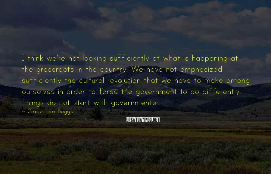 Grace Lee Boggs Sayings: I think we're not looking sufficiently at what is happening at the grassroots in the