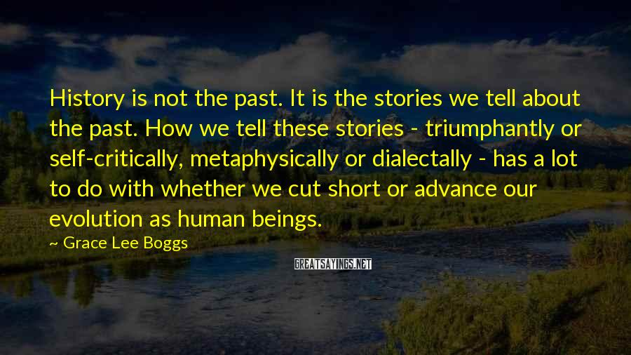Grace Lee Boggs Sayings: History is not the past. It is the stories we tell about the past. How
