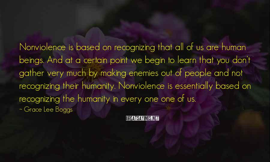 Grace Lee Boggs Sayings: Nonviolence is based on recognizing that all of us are human beings. And at a