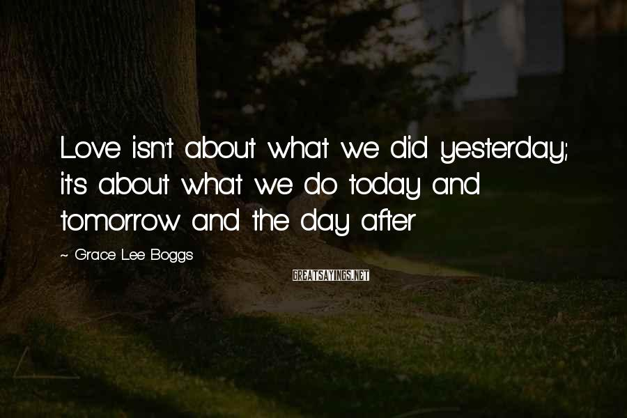 Grace Lee Boggs Sayings: Love isn't about what we did yesterday; it's about what we do today and tomorrow