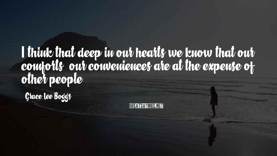 Grace Lee Boggs Sayings: I think that deep in our hearts we know that our comforts, our conveniences are