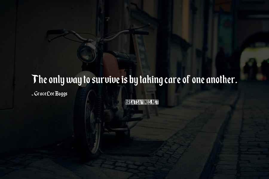 Grace Lee Boggs Sayings: The only way to survive is by taking care of one another.