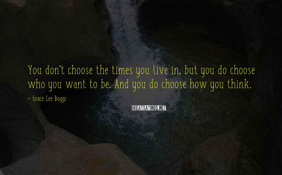Grace Lee Boggs Sayings: You don't choose the times you live in, but you do choose who you want