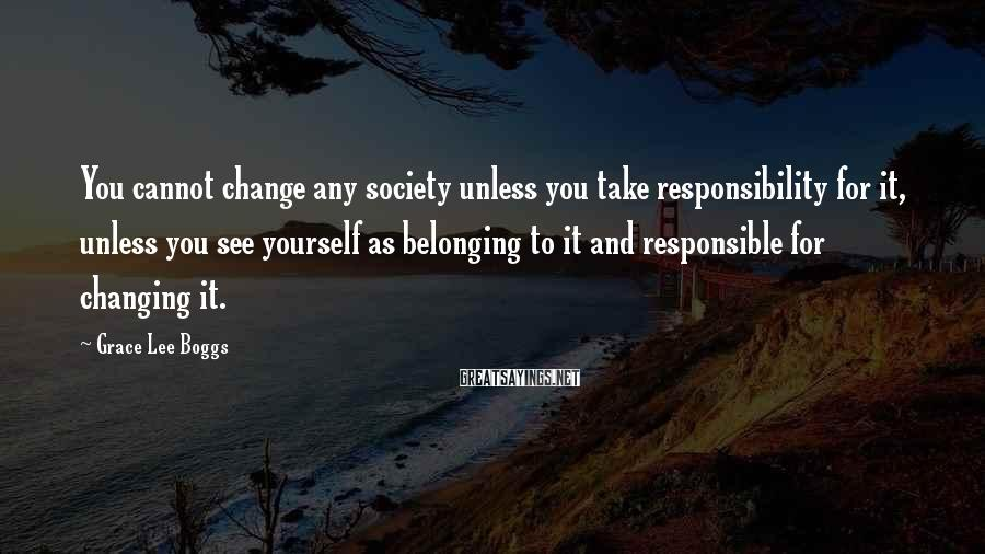 Grace Lee Boggs Sayings: You cannot change any society unless you take responsibility for it, unless you see yourself