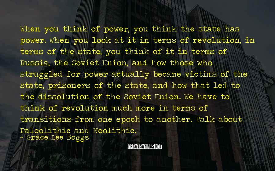 Grace Lee Boggs Sayings: When you think of power, you think the state has power. When you look at
