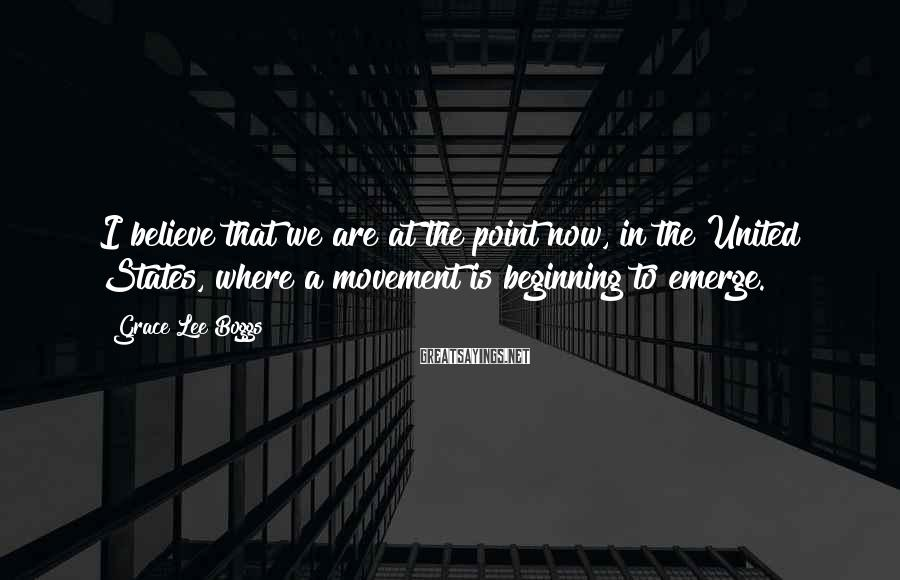 Grace Lee Boggs Sayings: I believe that we are at the point now, in the United States, where a