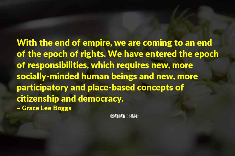 Grace Lee Boggs Sayings: With the end of empire, we are coming to an end of the epoch of