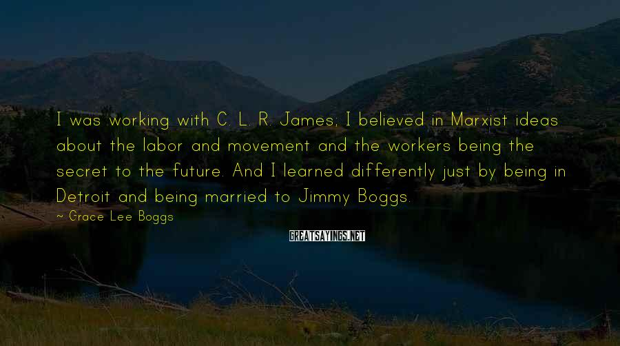 Grace Lee Boggs Sayings: I was working with C. L. R. James; I believed in Marxist ideas about the
