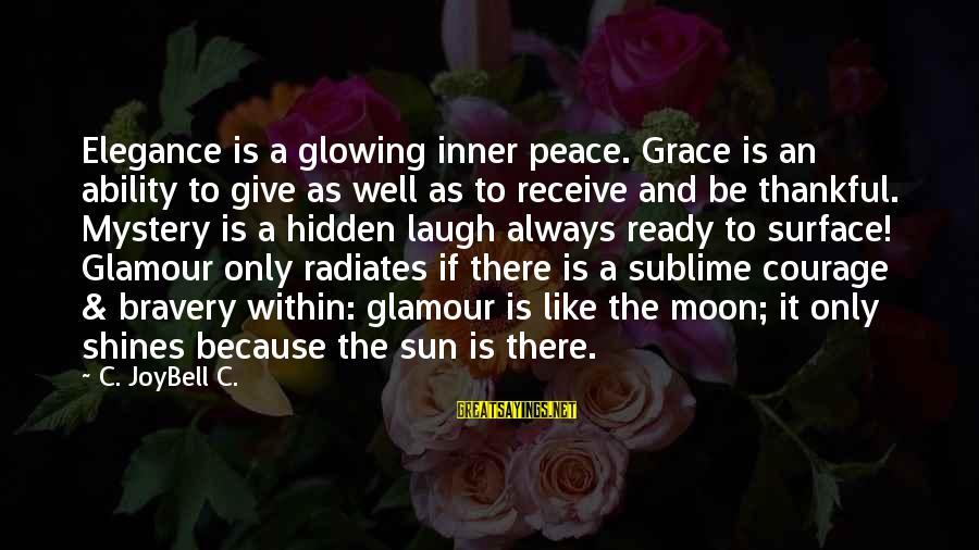 Grace Quotes And Sayings By C. JoyBell C.: Elegance is a glowing inner peace. Grace is an ability to give as well as