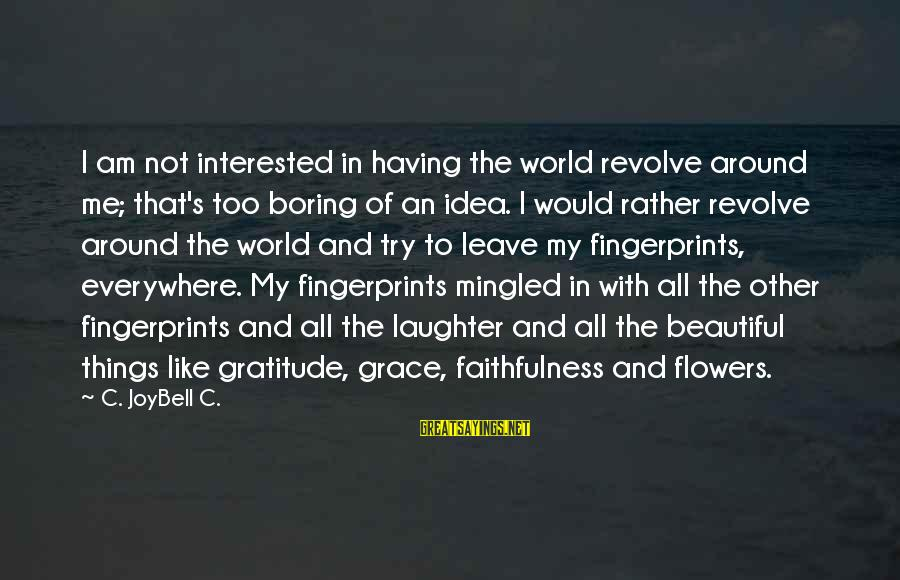 Grace Quotes And Sayings By C. JoyBell C.: I am not interested in having the world revolve around me; that's too boring of