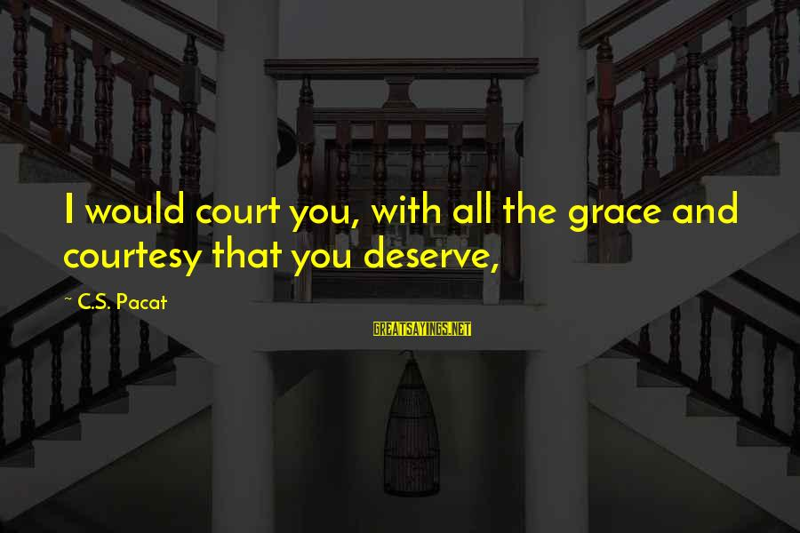Grace Quotes And Sayings By C.S. Pacat: I would court you, with all the grace and courtesy that you deserve,