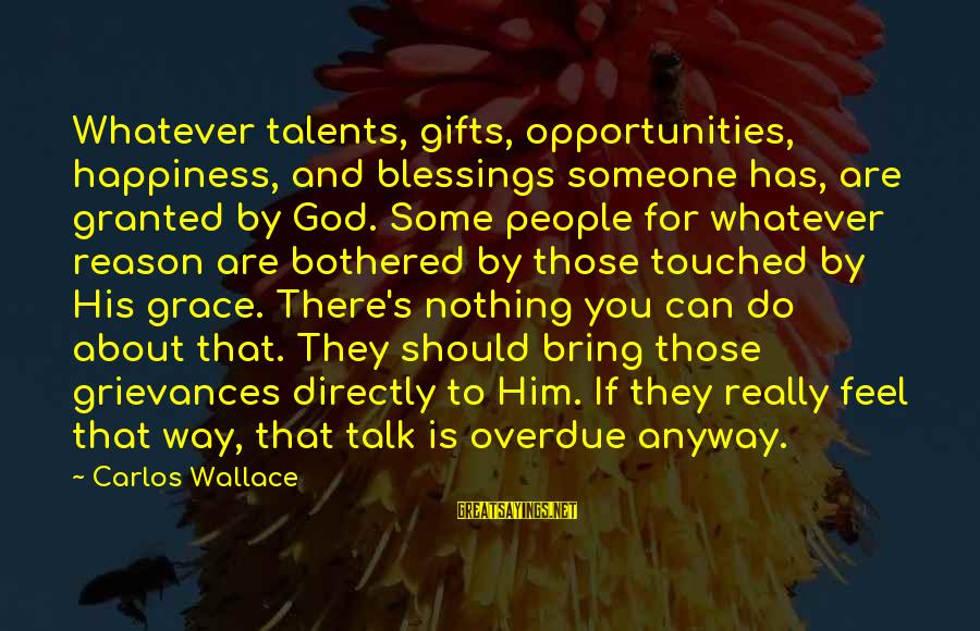 Grace Quotes And Sayings By Carlos Wallace: Whatever talents, gifts, opportunities, happiness, and blessings someone has, are granted by God. Some people