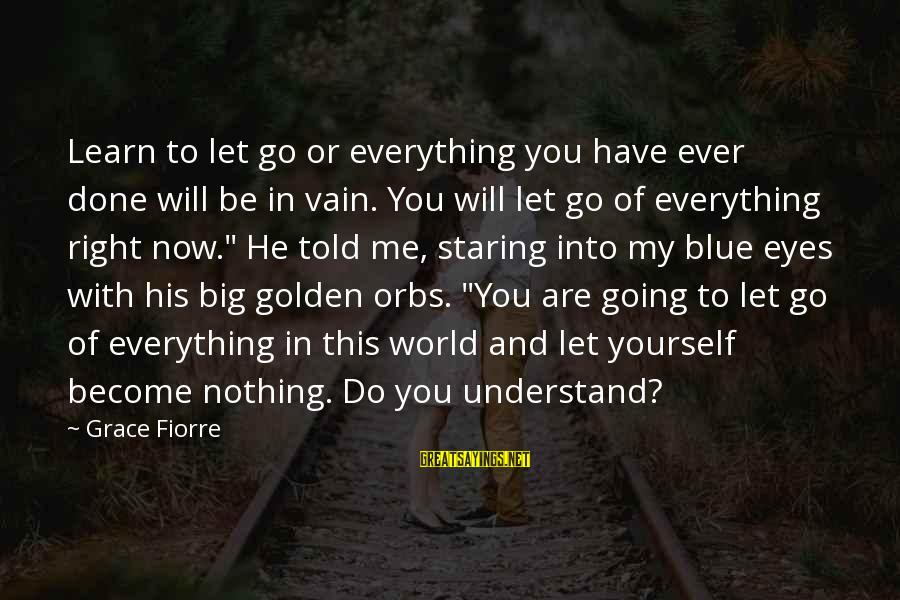 Grace Quotes And Sayings By Grace Fiorre: Learn to let go or everything you have ever done will be in vain. You