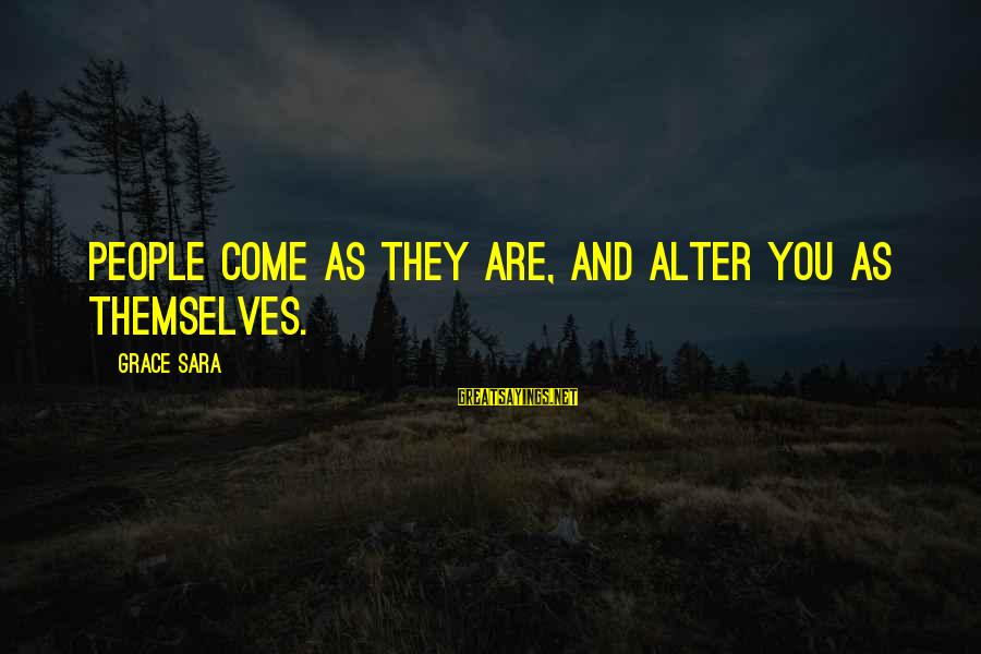 Grace Quotes And Sayings By Grace Sara: People come as they are, and alter you as themselves.