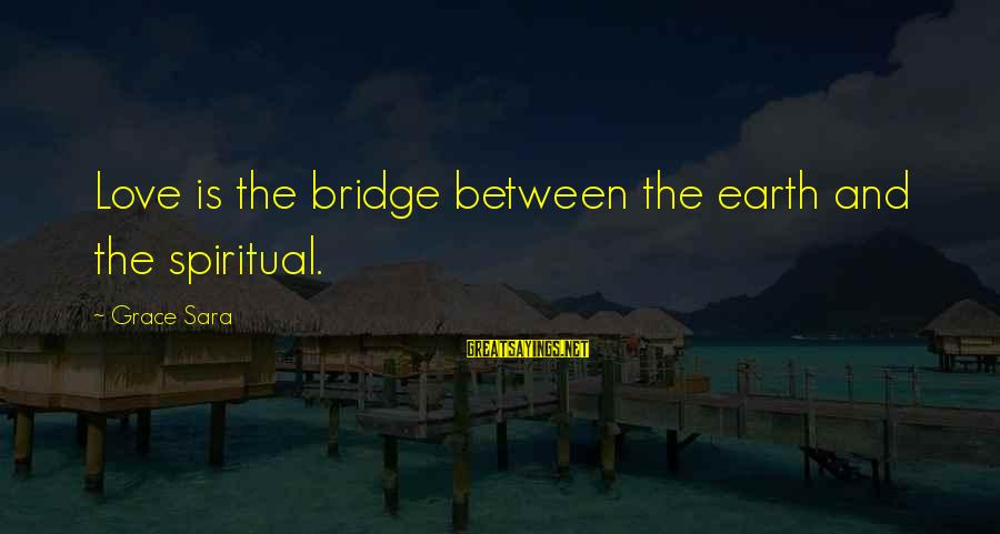 Grace Quotes And Sayings By Grace Sara: Love is the bridge between the earth and the spiritual.