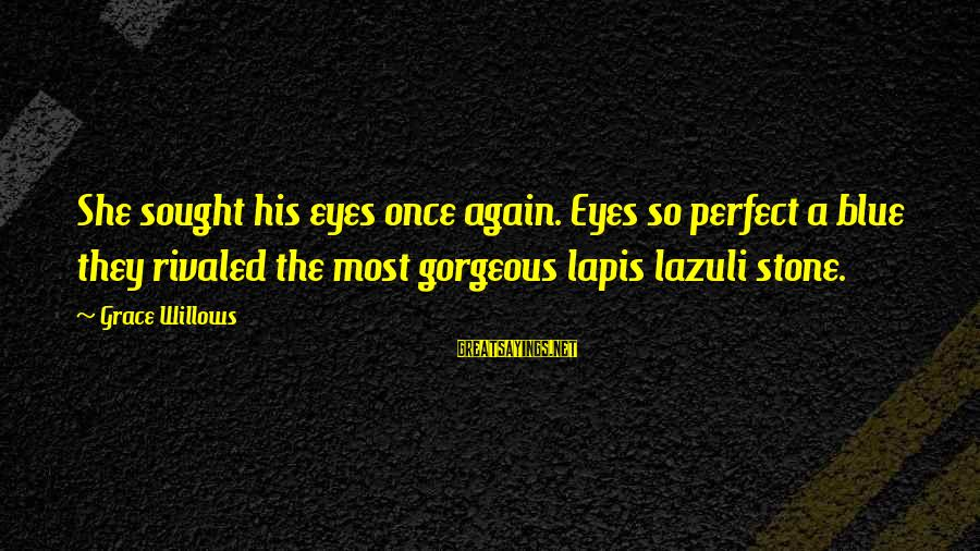 Grace Quotes And Sayings By Grace Willows: She sought his eyes once again. Eyes so perfect a blue they rivaled the most
