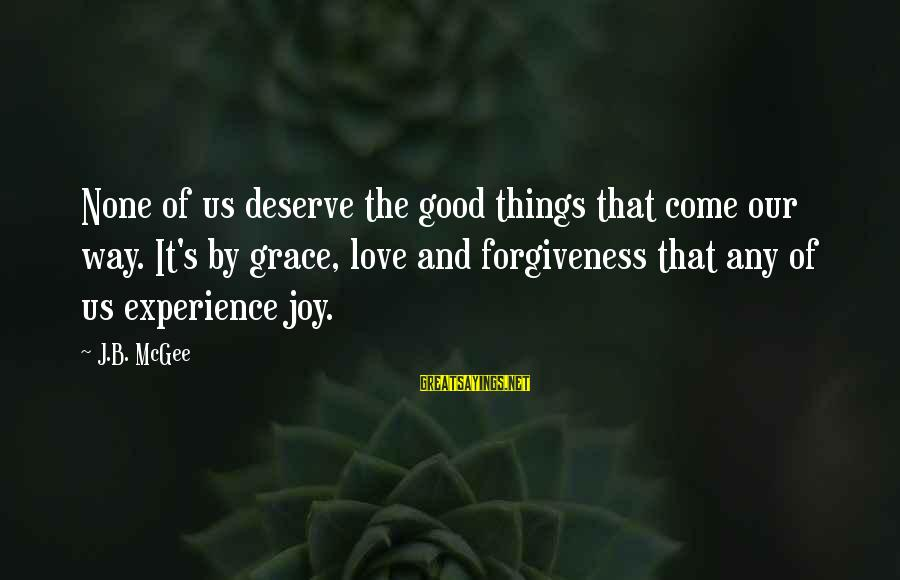 Grace Quotes And Sayings By J.B. McGee: None of us deserve the good things that come our way. It's by grace, love
