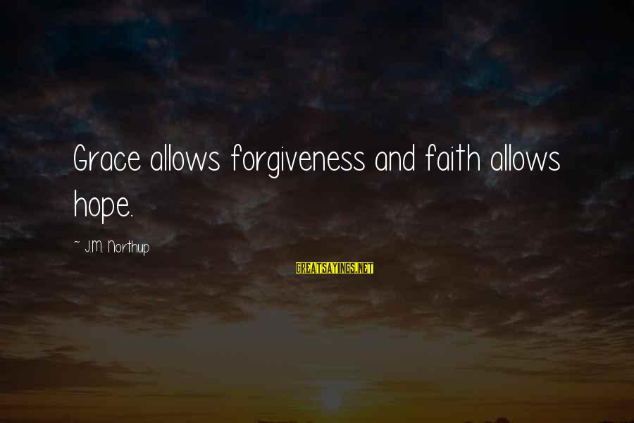 Grace Quotes And Sayings By J.M. Northup: Grace allows forgiveness and faith allows hope.