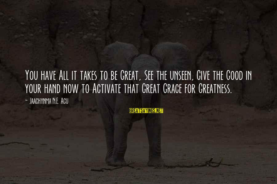 Grace Quotes And Sayings By Jaachynma N.E. Agu: You have All it takes to be Great, See the unseen, Give the Good in