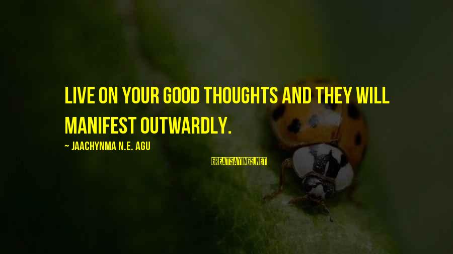 Grace Quotes And Sayings By Jaachynma N.E. Agu: Live on your good thoughts and they will manifest outwardly.