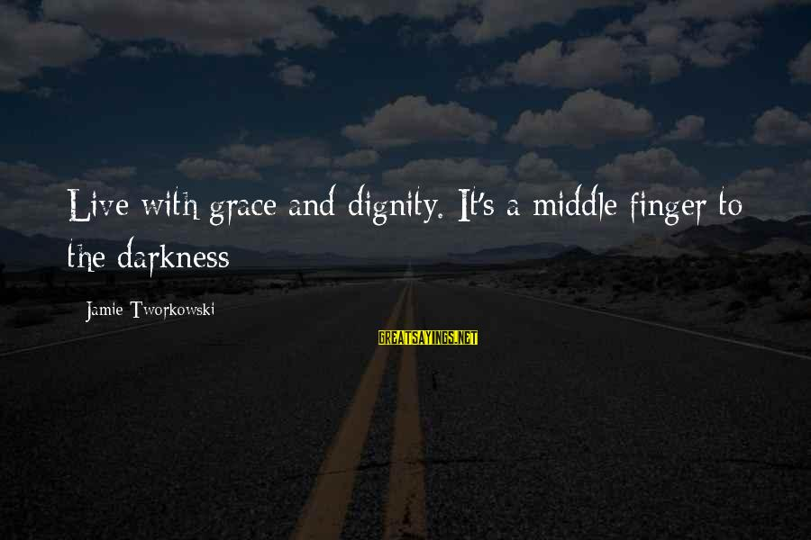 Grace Quotes And Sayings By Jamie Tworkowski: Live with grace and dignity. It's a middle finger to the darkness
