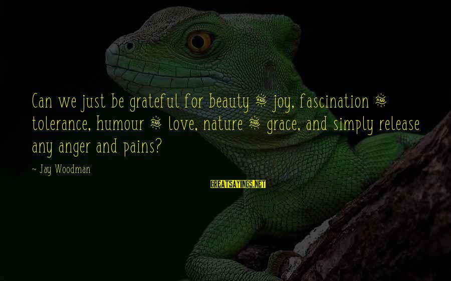 Grace Quotes And Sayings By Jay Woodman: Can we just be grateful for beauty & joy, fascination & tolerance, humour & love,