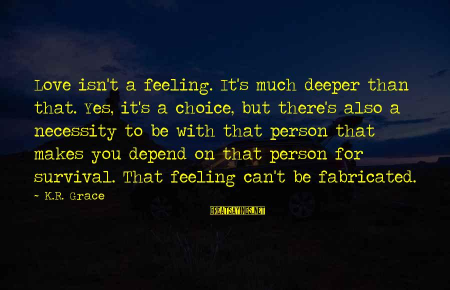 Grace Quotes And Sayings By K.R. Grace: Love isn't a feeling. It's much deeper than that. Yes, it's a choice, but there's