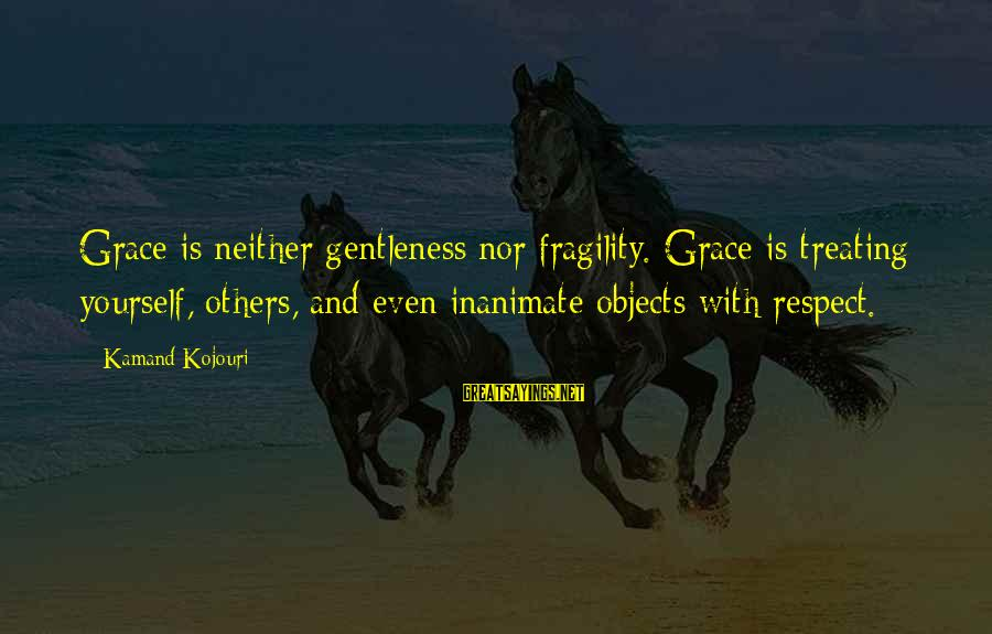 Grace Quotes And Sayings By Kamand Kojouri: Grace is neither gentleness nor fragility. Grace is treating yourself, others, and even inanimate objects