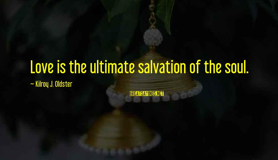Grace Quotes And Sayings By Kilroy J. Oldster: Love is the ultimate salvation of the soul.