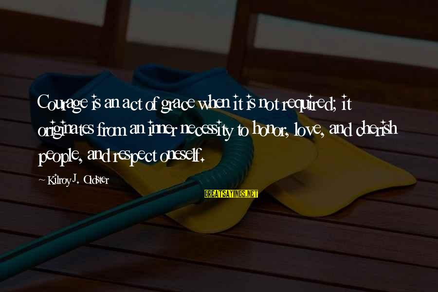 Grace Quotes And Sayings By Kilroy J. Oldster: Courage is an act of grace when it is not required; it originates from an