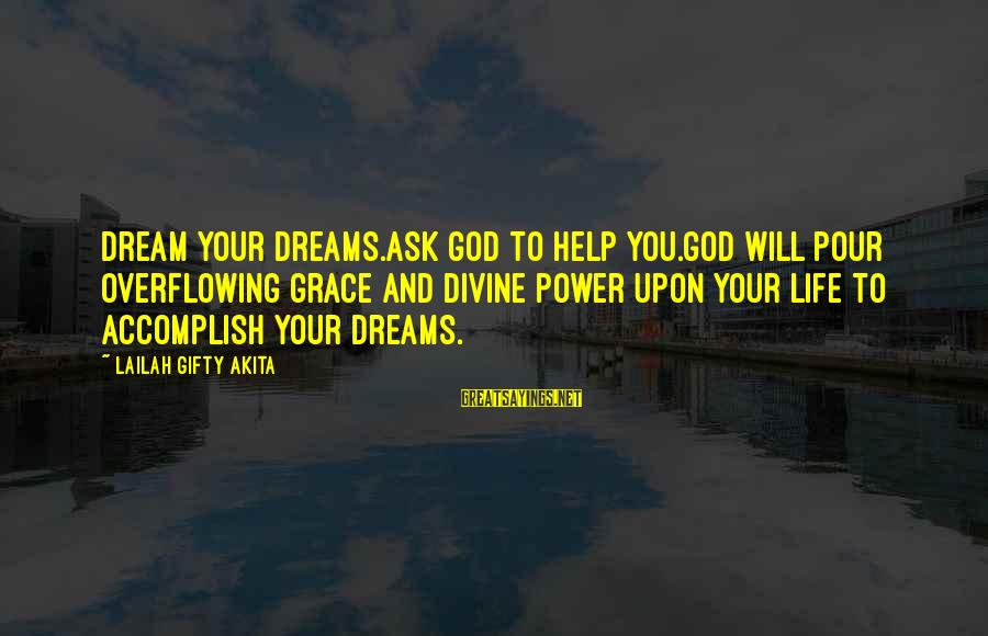 Grace Quotes And Sayings By Lailah Gifty Akita: Dream your dreams.Ask God to help you.God will pour overflowing grace and divine power upon