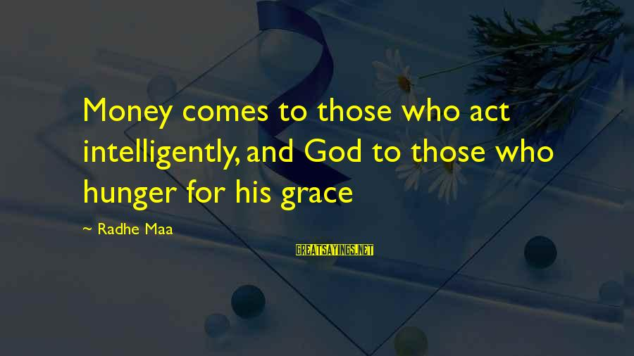 Grace Quotes And Sayings By Radhe Maa: Money comes to those who act intelligently, and God to those who hunger for his