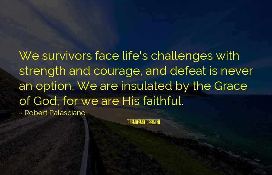 Grace Quotes And Sayings By Robert Palasciano: We survivors face life's challenges with strength and courage, and defeat is never an option.