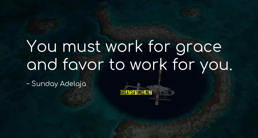 Grace Quotes And Sayings By Sunday Adelaja: You must work for grace and favor to work for you.