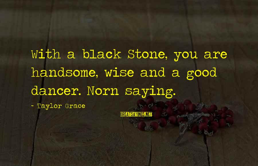 Grace Quotes And Sayings By Taylor Grace: With a black Stone, you are handsome, wise and a good dancer. Norn saying.
