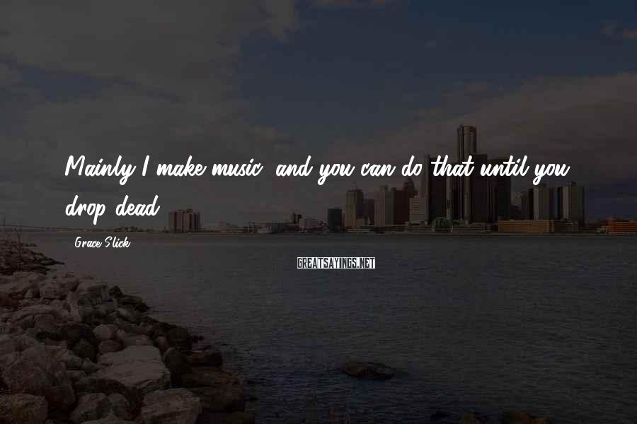 Grace Slick Sayings: Mainly I make music, and you can do that until you drop dead.