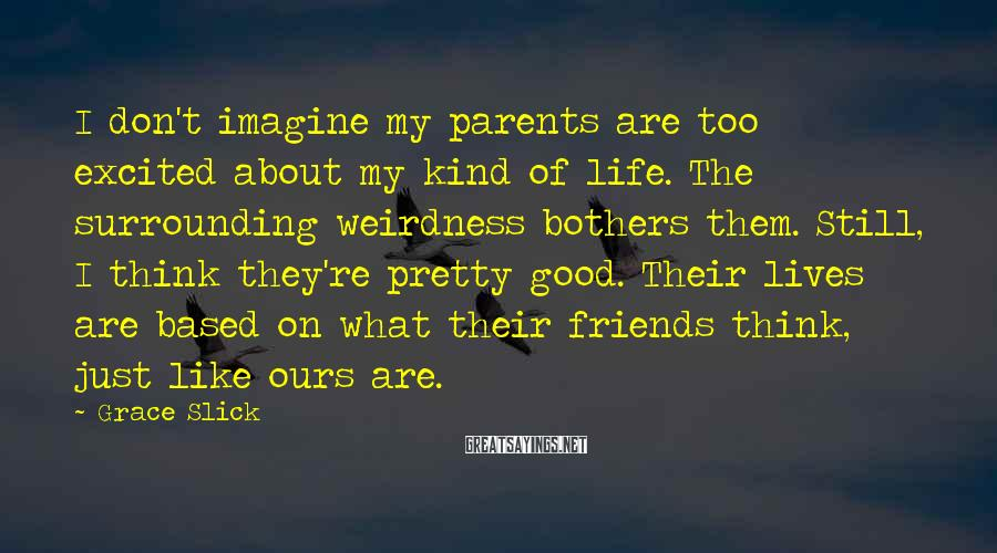 Grace Slick Sayings: I don't imagine my parents are too excited about my kind of life. The surrounding