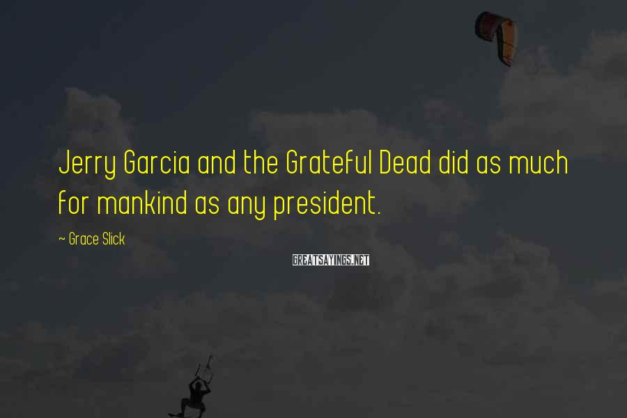 Grace Slick Sayings: Jerry Garcia and the Grateful Dead did as much for mankind as any president.
