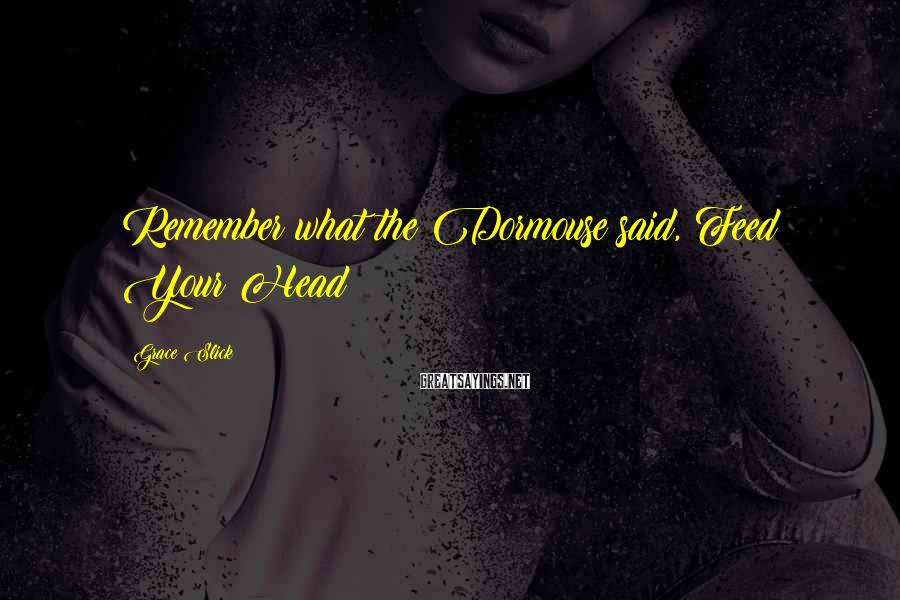 Grace Slick Sayings: Remember what the Dormouse said, Feed Your Head!