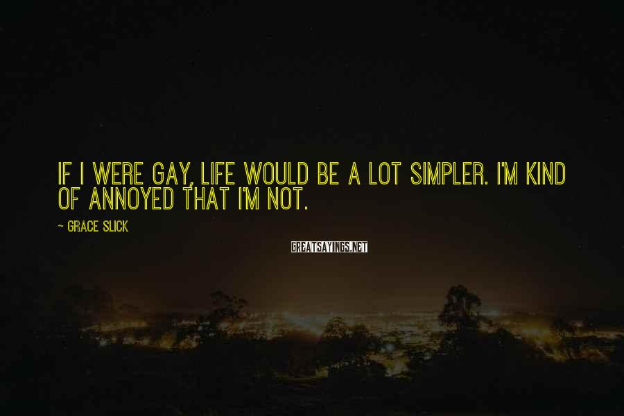 Grace Slick Sayings: If I were gay, life would be a lot simpler. I'm kind of annoyed that