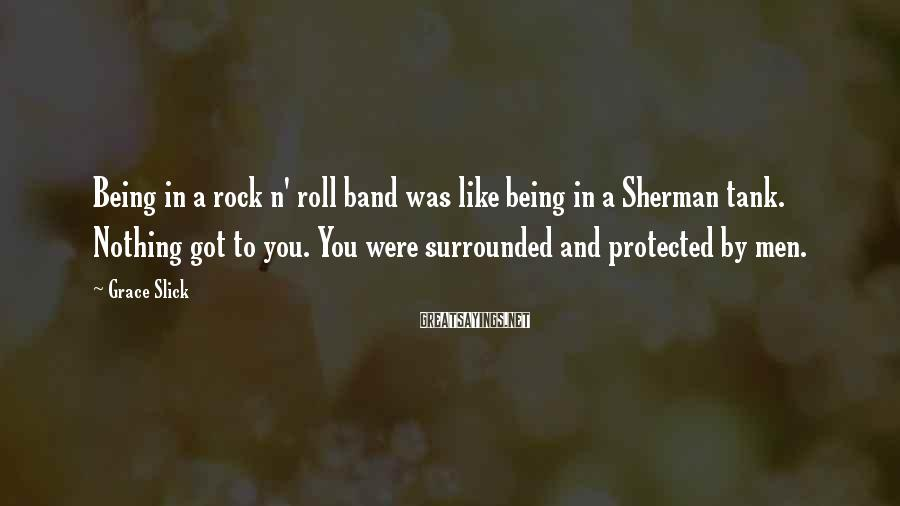 Grace Slick Sayings: Being in a rock n' roll band was like being in a Sherman tank. Nothing