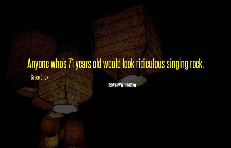 Grace Slick Sayings: Anyone who's 71 years old would look ridiculous singing rock.