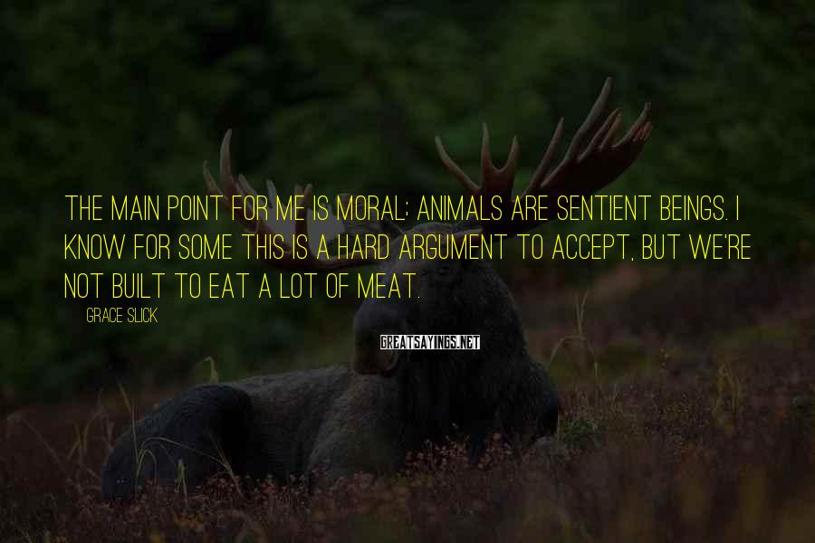 Grace Slick Sayings: The main point for me is moral; animals are sentient beings. I know for some