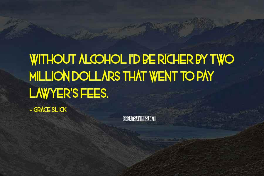 Grace Slick Sayings: Without alcohol I'd be richer by two million dollars that went to pay lawyer's fees.