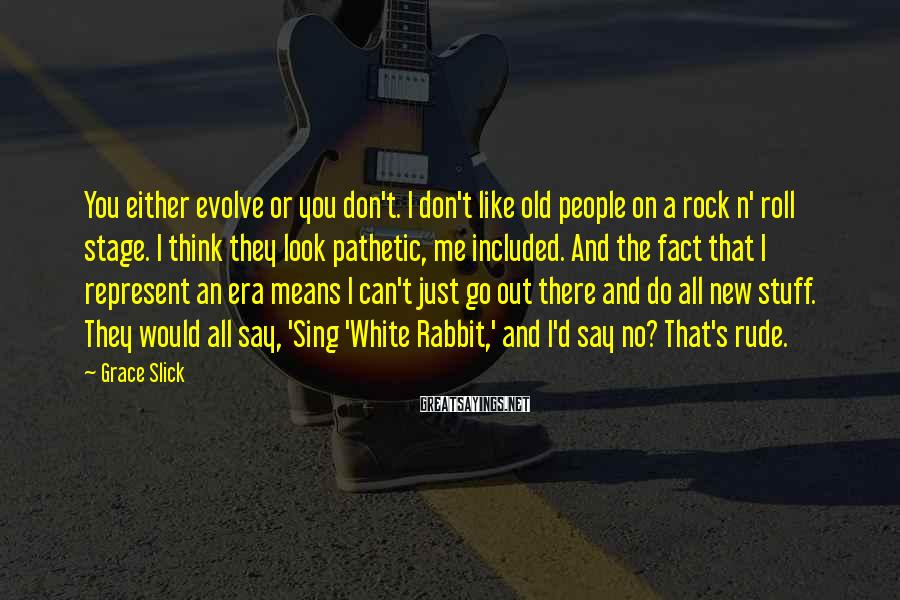 Grace Slick Sayings: You either evolve or you don't. I don't like old people on a rock n'