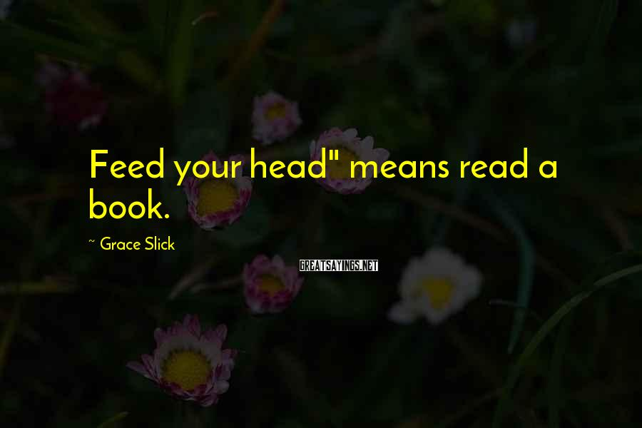 "Grace Slick Sayings: Feed your head"" means read a book."